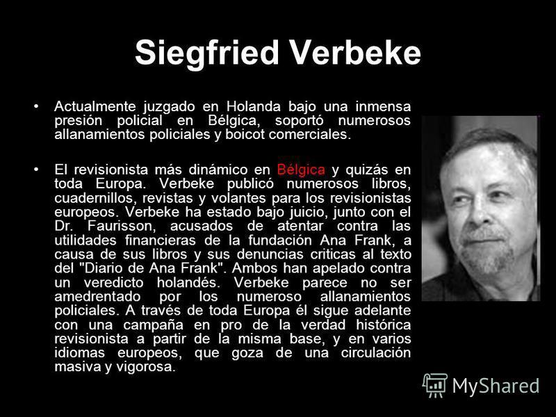 Siegfried Verbeke Actualmente juzgado en Holanda bajo una inmensa presión policial en Bélgica, soportó numerosos allanamientos policiales y boicot comerciales. El revisionista más dinámico en Bélgica y quizás en toda Europa. Verbeke publicó numerosos