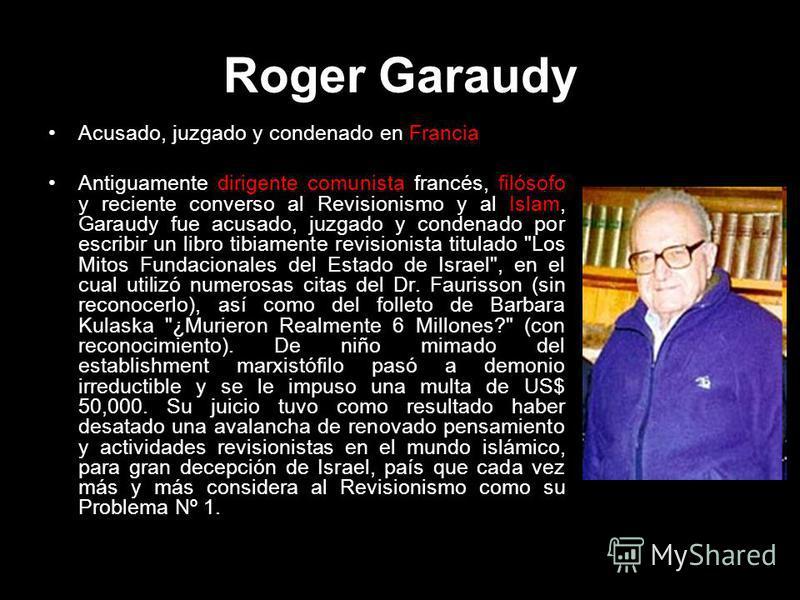 Roger Garaudy Acusado, juzgado y condenado en Francia Antiguamente dirigente comunista francés, filósofo y reciente converso al Revisionismo y al Islam, Garaudy fue acusado, juzgado y condenado por escribir un libro tibiamente revisionista titulado