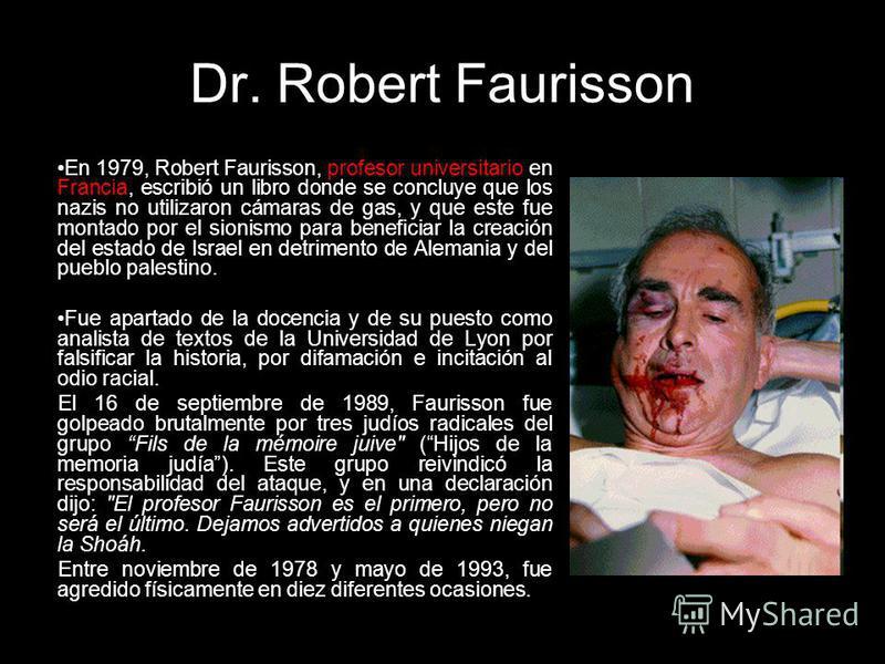 Dr. Robert Faurisson En 1979, Robert Faurisson, profesor universitario en Francia, escribió un libro donde se concluye que los nazis no utilizaron cámaras de gas, y que este fue montado por el sionismo para beneficiar la creación del estado de Israel