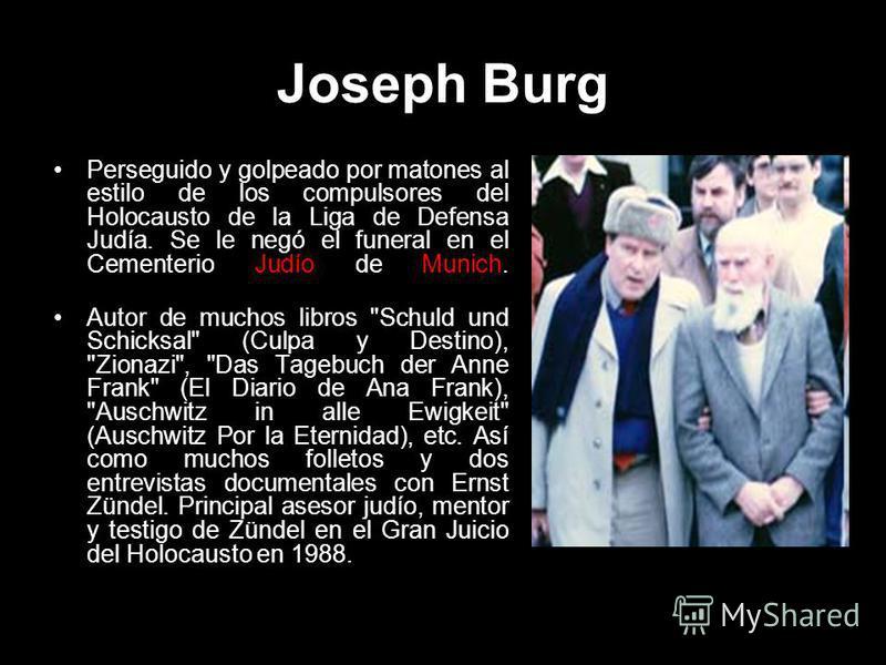 Joseph Burg Perseguido y golpeado por matones al estilo de los compulsores del Holocausto de la Liga de Defensa Judía. Se le negó el funeral en el Cementerio Judío de Munich. Autor de muchos libros
