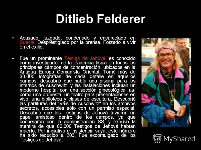 Ditlieb Felderer Acusado, juzgado, condenado y encarcelado en Suecia. Desprestigiado por la prensa. Forzado a vivir en el exilio. Fué un prominente Testigo de Jehová, es conocido como investigador de la evidencia física en todos los principales campo