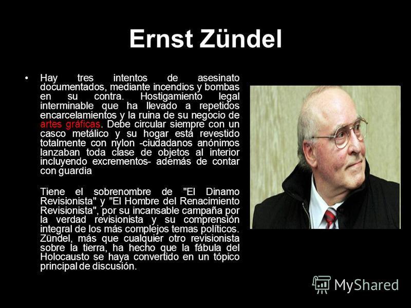 Ernst Zündel Hay tres intentos de asesinato documentados, mediante incendios y bombas en su contra. Hostigamiento legal interminable que ha llevado a repetidos encarcelamientos y la ruina de su negocio de artes gráficas. Debe circular siempre con un