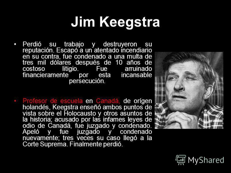 Jim Keegstra Perdió su trabajo y destruyeron su reputación. Escapó a un atentado incendiario en su contra, fue condenado a una multa de tres mil dólares después de 10 años de costoso litigio. Fue arruinado financieramente por esta incansable persecuc