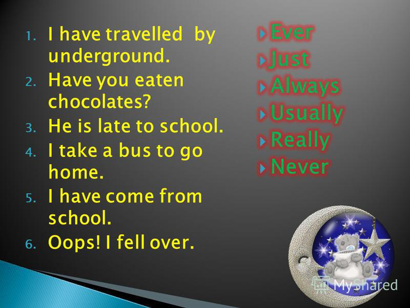 1. I have travelled by underground. 2. Have you eaten chocolates? 3. He is late to school. 4. I take a bus to go home. 5. I have come from school. 6. Oops! I fell over.