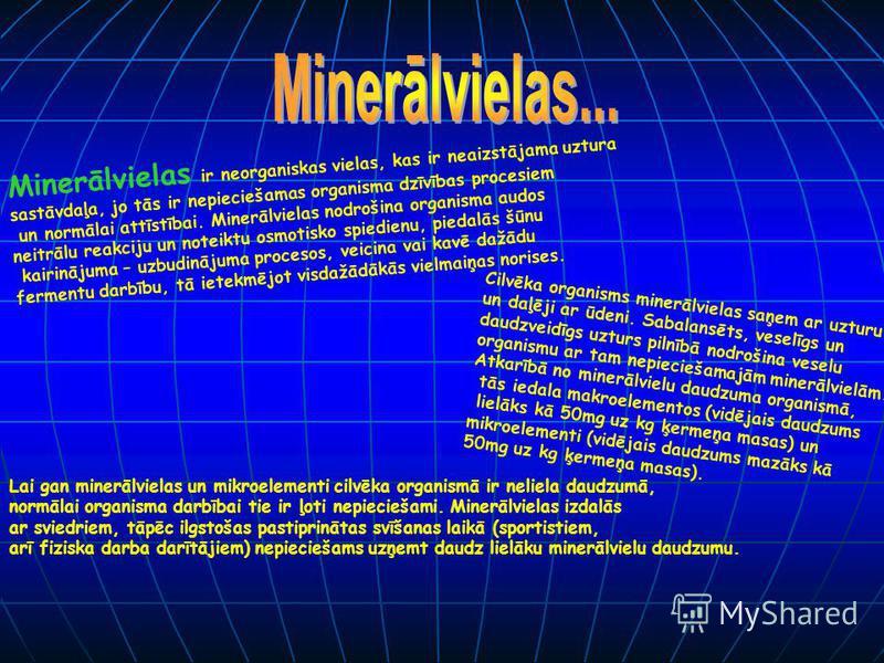 Minerālvielas ir neorganiskas vielas, kas ir neaizstājama uztura sastāvdaļa, jo tās ir nepieciešamas organisma dzīvības procesiem un normālai attīstībai. Minerālvielas nodrošina organisma audos neitrālu reakciju un noteiktu osmotisko spiedienu, pieda