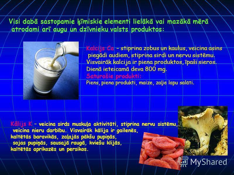 Visi dabā sastopamie ķīmiskie elementi lielākā vai mazākā mērā atrodami arī augu un dzīvnieku valsts produktos: Kalcijs Ca – stiprina zobus un kaulus, veicina asins piegādi audiem, stiprina sirdi un nervu sistēmu. Visvairāk kalcija ir piena produktos