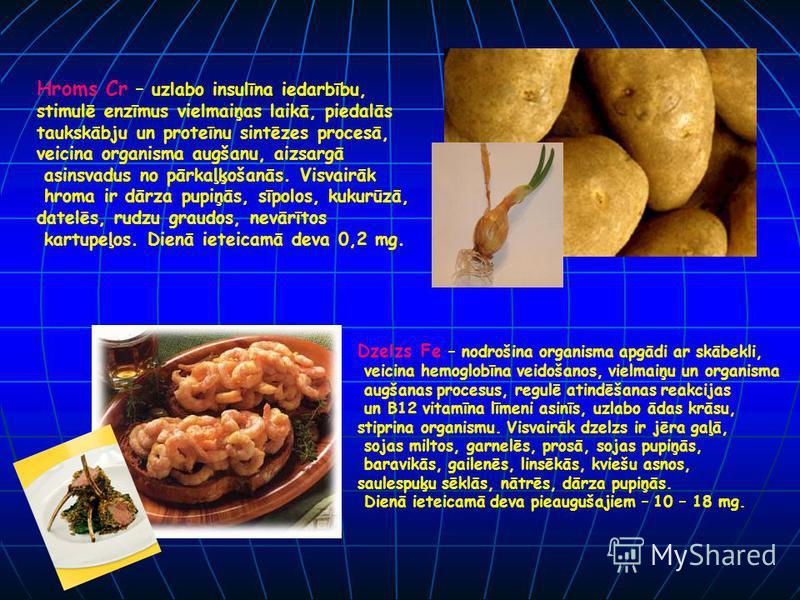 Hroms Cr – uzlabo insulīna iedarbību, stimulē enzīmus vielmaiņas laikā, piedalās taukskābju un proteīnu sintēzes procesā, veicina organisma augšanu, aizsargā asinsvadus no pārkaļķošanās. Visvairāk hroma ir dārza pupiņās, sīpolos, kukurūzā, datelēs, r