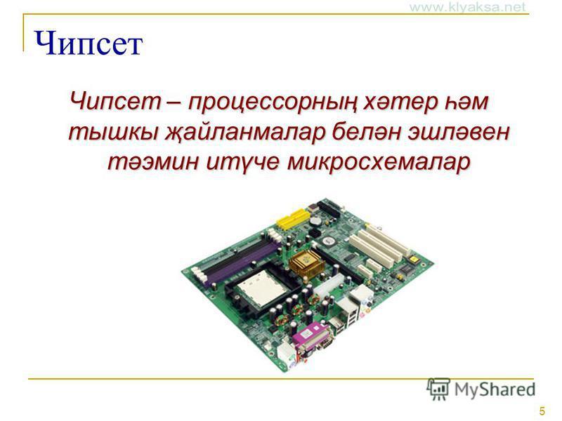 5 Чипсет Чипсет – процессорның хәтер һәм тышкы җайланмалар белән эшләвен тәэмин итүче микросхемалар