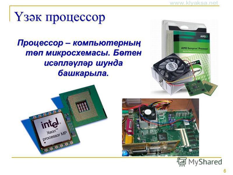 6 Үзәк процессор Процессор – компьютерның төп микросхемасы. Бөтен исәпләүләр шунда башкарыла.