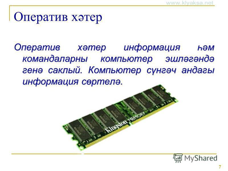 7 Оператив хәтер Оператив хәтер информация һәм командаларны компьютер эшләгәндә генә саклый. Компьютер сүнгәч андагы информация сөртелә.