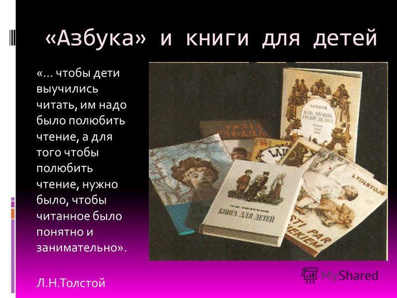 «Азбука» и книги для детей «… чтобы дети выучились читать, им надо было полюбить чтение, а для того чтобы полюбить чтение, нужно было, чтобы читанное было понятно и занимательно». Л.Н.Толстой