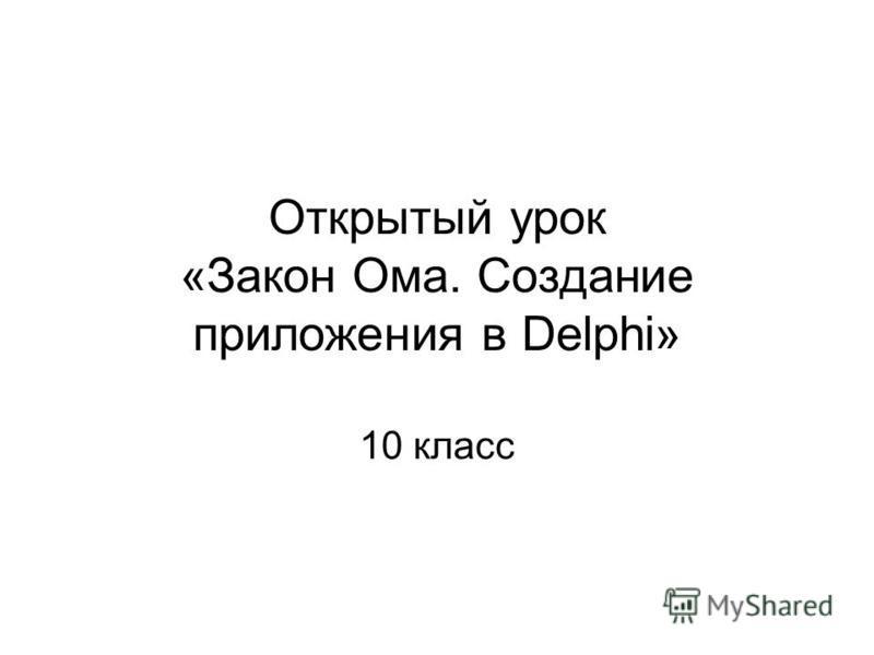 Открытый урок «Закон Ома. Создание приложения в Delphi» 10 класс