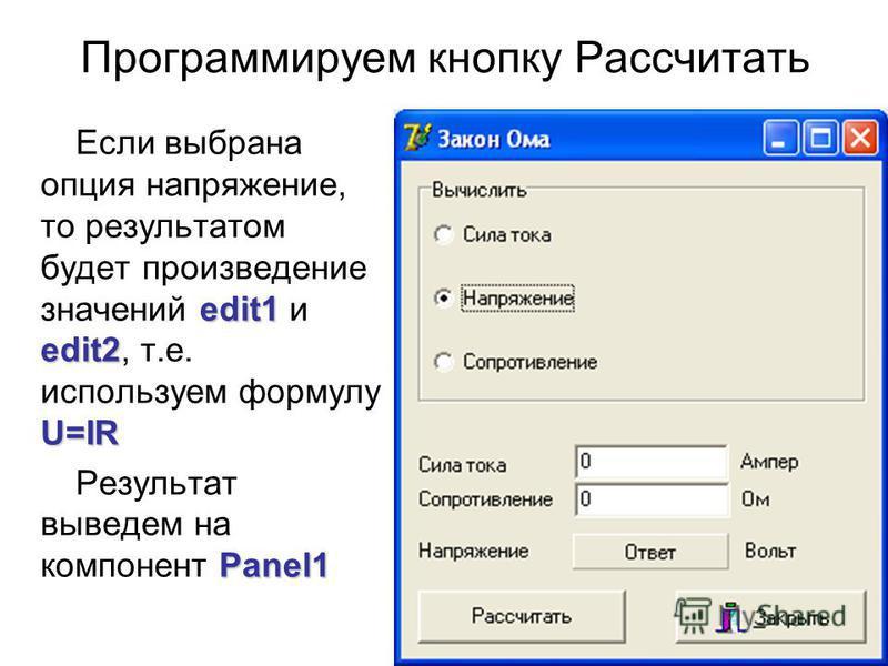 Программируем кнопку Рассчитать edit1 edit2 U=IR Если выбрана опция напряжение, то результатом будет произведение значений edit1 и edit2, т.е. используем формулу U=IR Panel1 Результат выведем на компонент Panel1