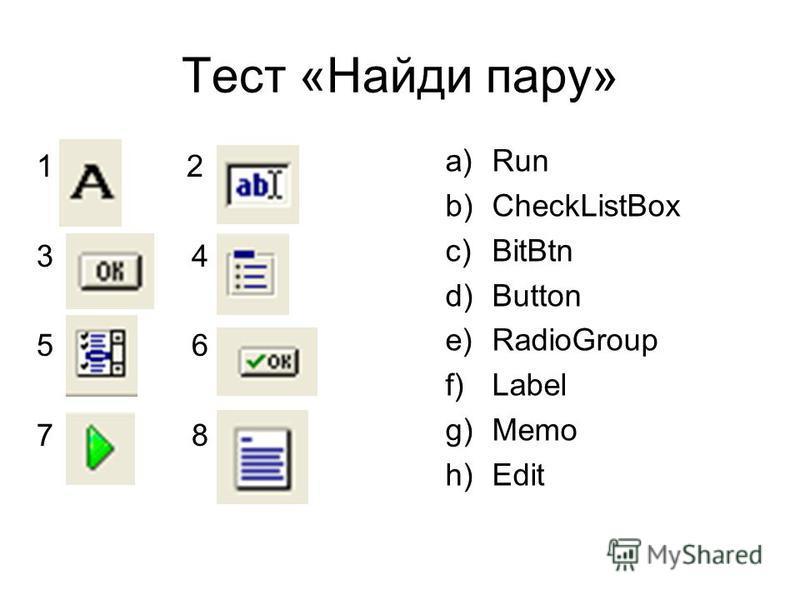 Тест «Найди пару» a)Run b)CheckListBox c)BitBtn d)Button e)RadioGroup f)Label g)Memo h)Edit 1 2 3 4 5 6 7 8