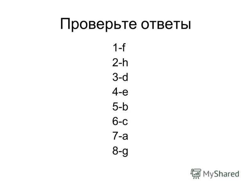 Проверьте ответы 1-f 2-h 3-d 4-e 5-b 6-c 7-a 8-g