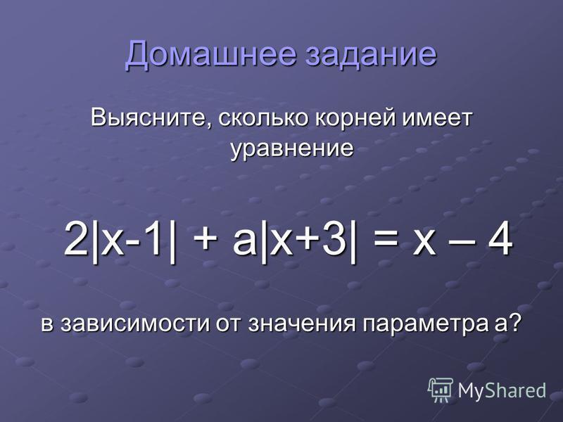 Домашнее задание Выясните, сколько корней имеет уравнение 2|x-1| + a|x+3| = x – 4 2|x-1| + a|x+3| = x – 4 в зависимости от значения параметра а?