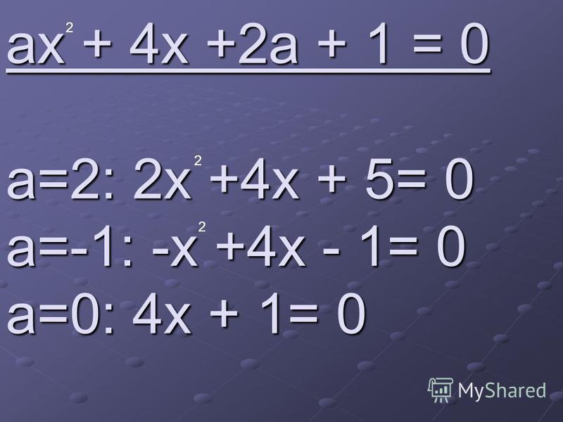 ax + 4x +2a + 1 = 0 a=2: 2x +4x + 5= 0 a=-1: -x +4x - 1= 0 a=0: 4x + 1= 0 2 2 2