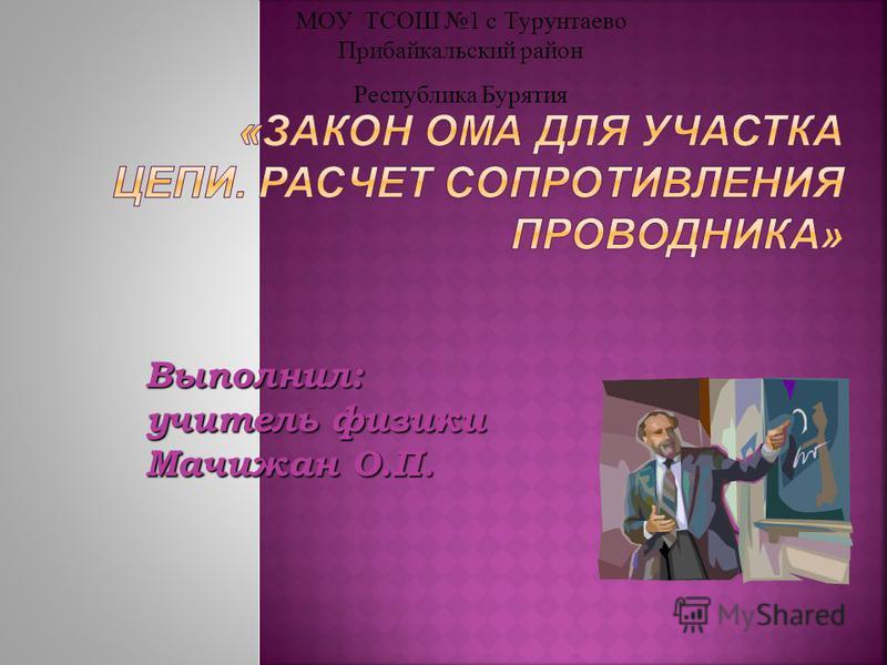 Выполнил: учитель физики Мачижан О.П. МОУ ТСОШ 1 с Турунтаево Прибайкальский район Республика Бурятия