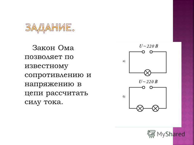 Закон Ома позволяет по известному сопротивлению и напряжению в цепи рассчитать силу тока.