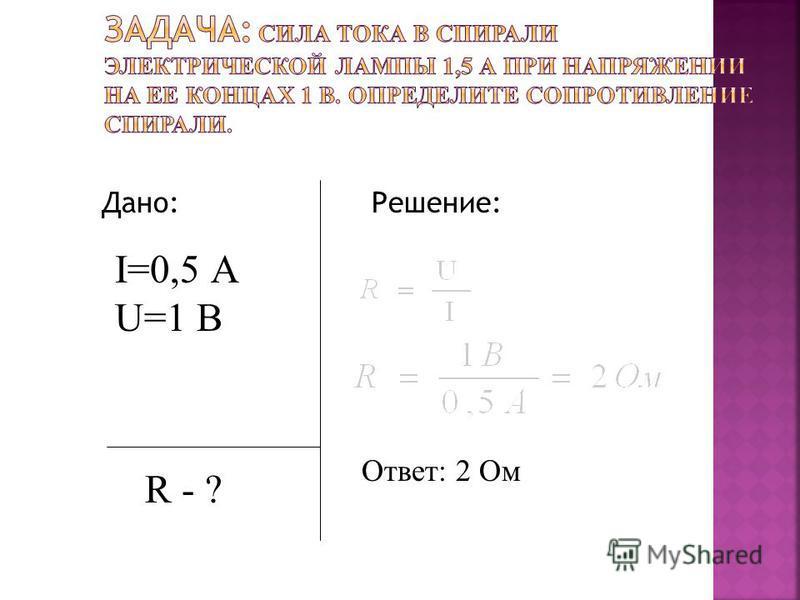 Дано: Решение: I=0,5 А U=1 В R - ? Ответ: 2 Ом