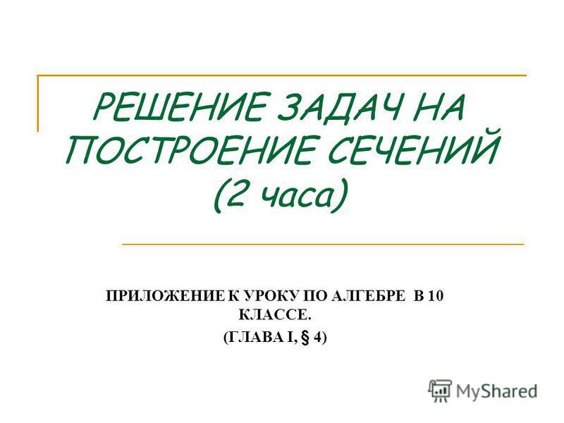 РЕШЕНИЕ ЗАДАЧ НА ПОСТРОЕНИЕ СЕЧЕНИЙ (2 часа) ПРИЛОЖЕНИЕ К УРОКУ ПО АЛГЕБРЕ В 10 КЛАССЕ. (ГЛАВА I, § 4)