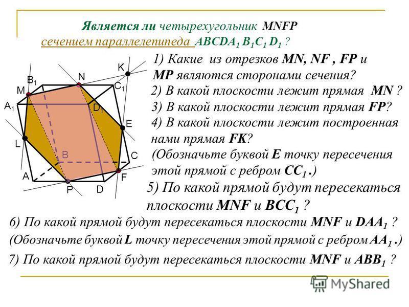 А1А1 А В С D В1В1 C1C1 D1D1 М N F P K Является ли четырехугольник MNFР сечением параллелепипеда ABCDA 1 B 1 C 1 D 1 ? сечением параллелепипеда 1) Какие из отрезков MN, NF, FP и MP являются сторонами сечения? 2) В какой плоскости лежит прямая MN ? 3)