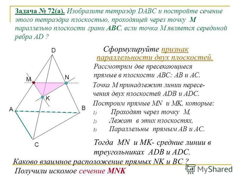 Задача 72(а). Изобразите тетраэдр DABC и постройте сечение этого тетраэдра плоскостью, проходящей через точку M параллельно плоскости грани АВС, если точка М является серединой ребра AD ? Рассмотрим две пресекающиеся прямые в плоскости АВС: АВ и АС.