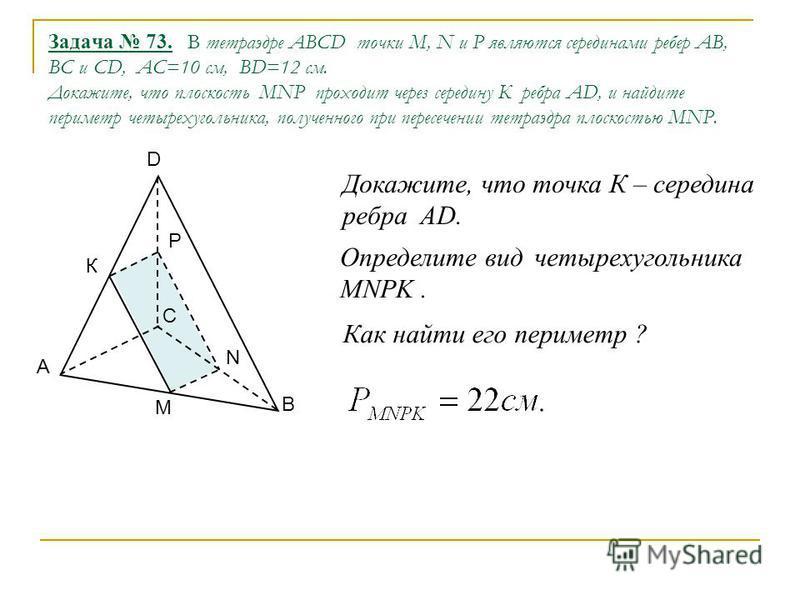 Задача 73. В тетраэдре ABCD точки M, N и P являются серединами ребер AB, BС и CD, АС=10 см, ВD=12 см. Докажите, что плоскость MNP проходит через середину К ребра AD, и найдите периметр четырехугольника, полученного при пересечении тетраэдра плоскость