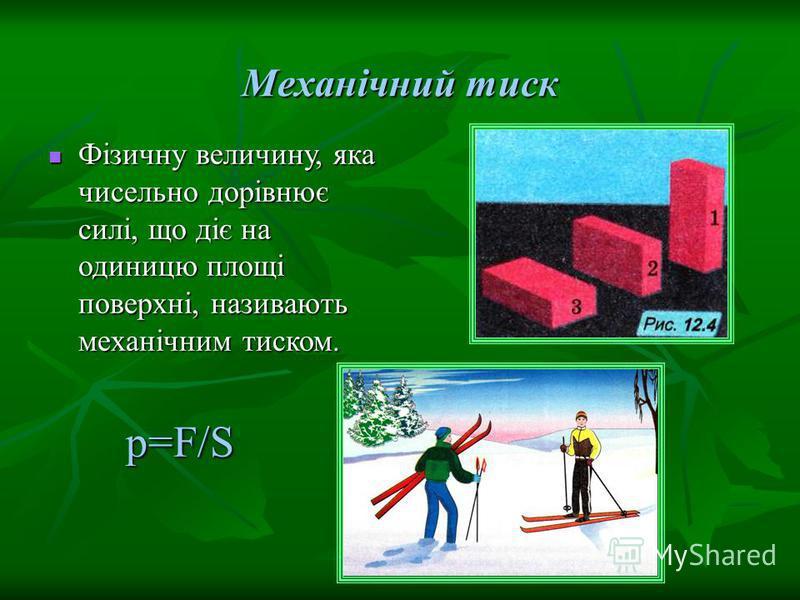Механічний тиск Фізичну величину, яка чисельно дорівнює силі, що діє на одиницю площі поверхні, називають механічним тиском. Фізичну величину, яка чисельно дорівнює силі, що діє на одиницю площі поверхні, називають механічним тиском. p=F/S p=F/S