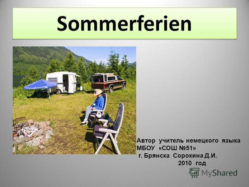 Sommerferien Автор учитель немецкого языка МБОУ «СОШ 51» г. Брянска Сорокина Д.И. 2010 год