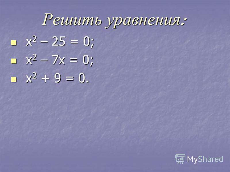 Решить уравнения : х 2 – 25 = 0; х 2 – 25 = 0; х 2 – 7 х = 0; х 2 – 7 х = 0; х 2 + 9 = 0. х 2 + 9 = 0.