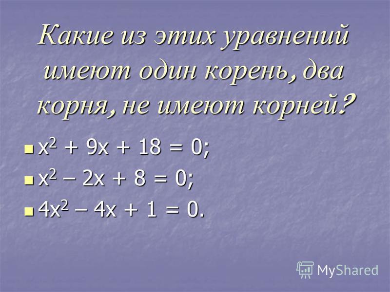 Какие из этих уравнений имеют один корень, два корня, не имеют корней ? х 2 + 9 х + 18 = 0; х 2 + 9 х + 18 = 0; х 2 – 2 х + 8 = 0; х 2 – 2 х + 8 = 0; 4 х 2 – 4 х + 1 = 0. 4 х 2 – 4 х + 1 = 0.