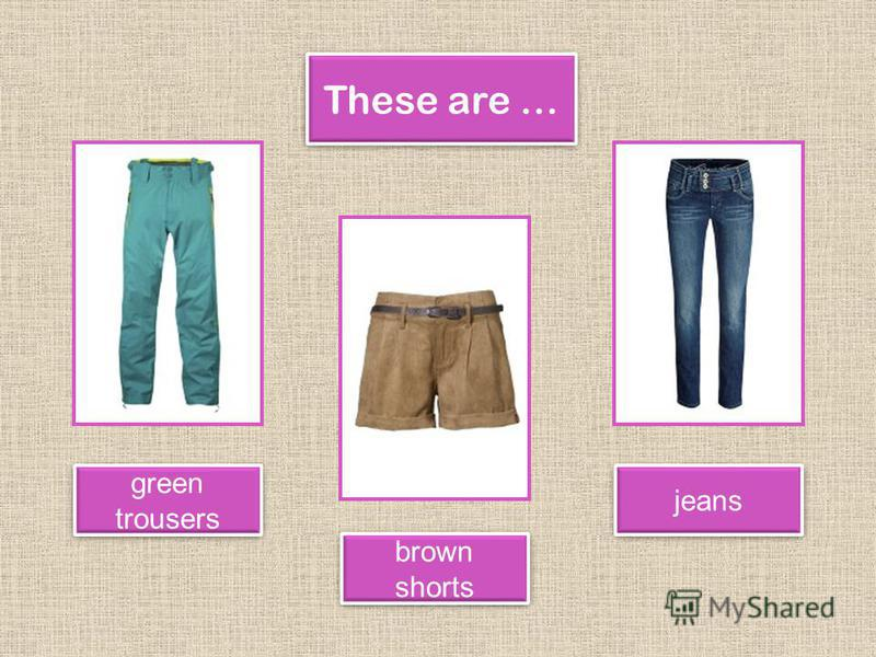 These are … brown shorts green trousers jeans