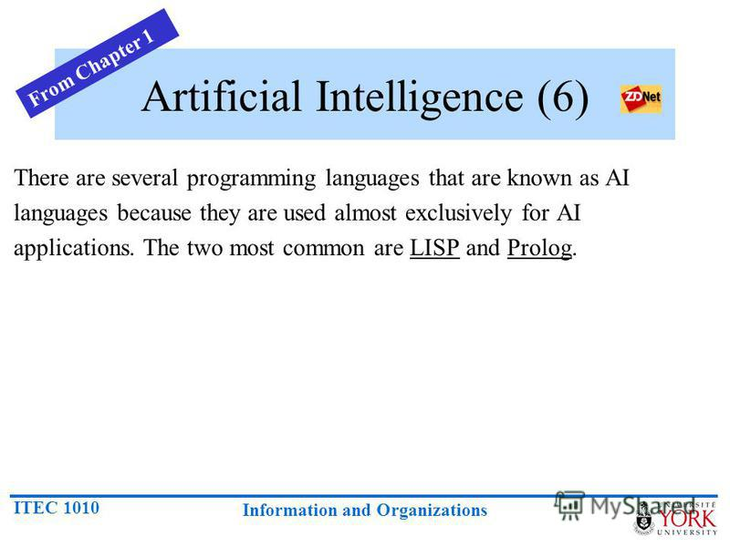 ITEC 1010 Information and Organizations Artificial Intelligence (6) There are several programming languages that are known as AI languages because they are used almost exclusively for AI applications. The two most common are LISP and Prolog. From Cha