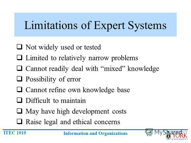 ITEC 1010 Information and Organizations Limitations of Expert Systems Not widely used or tested Limited to relatively narrow problems Cannot readily deal with mixed knowledge Possibility of error Cannot refine own knowledge base Difficult to maintain