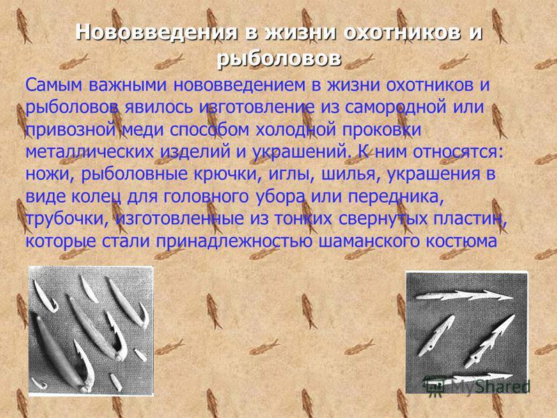Самым важными нововведением в жизни охотников и рыболовов явилось изготовление из самородной или привозной меди способом холодной проковки металлических изделий и украшений. К ним относятся: ножи, рыболовные крючки, иглы, шилья, украшения в виде коле