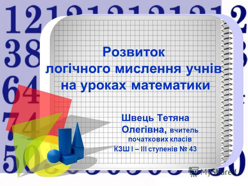 Розвиток логічного мислення учнів на уроках математики Швець Тетяна Олегівна, вчитель початкових класів КЗШ І – ІІІ ступенів 43