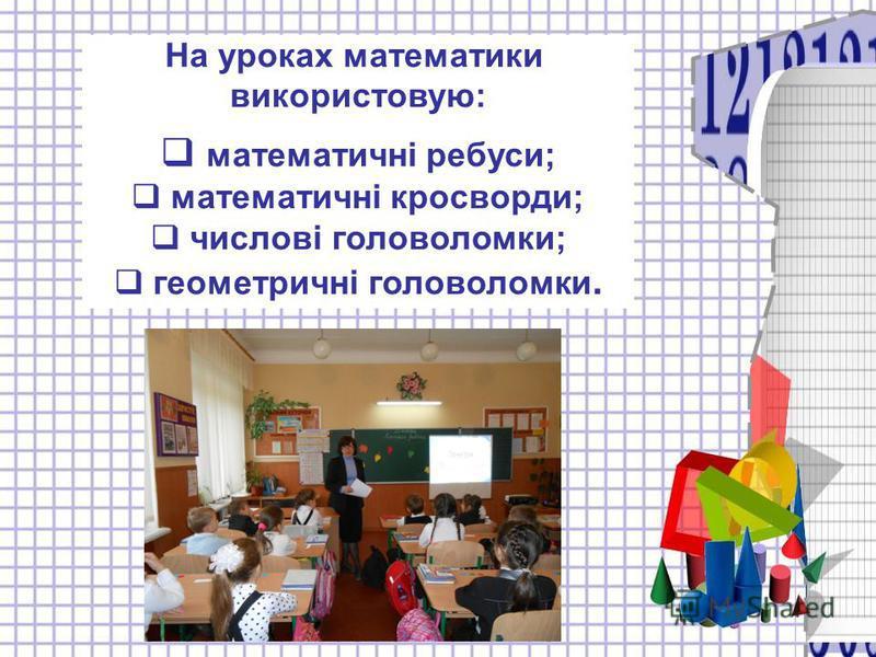 На уроках математики використовую: математичні ребуси; математичні кросворди; числові головоломки; геометричні головоломки.