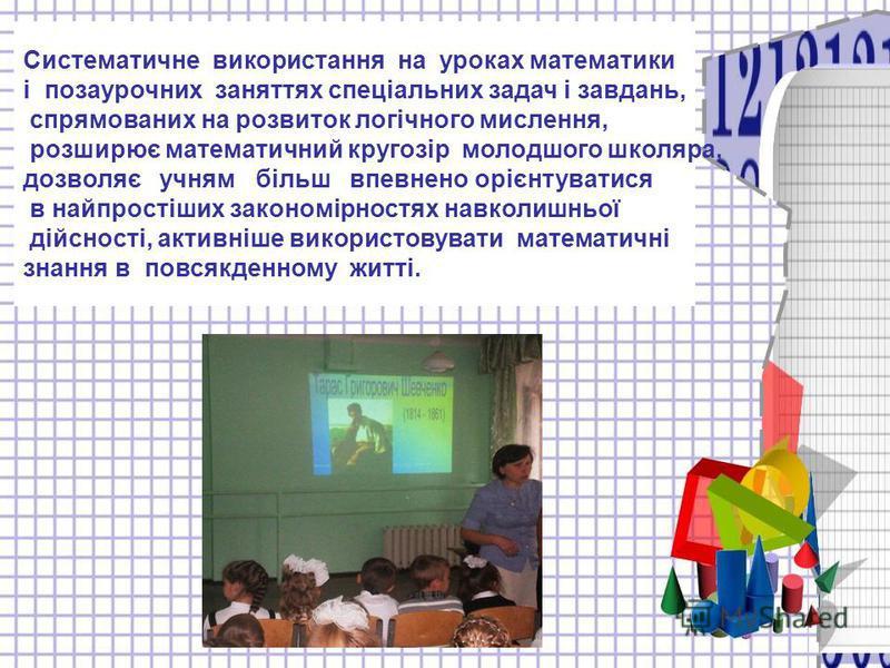 Систематичне використання на уроках математики і позаурочних заняттях спеціальних задач і завдань, спрямованих на розвиток логічного мислення, розширює математичний кругозір молодшого школяра, дозволяє учням більш впевнено орієнтуватися в найпростіши