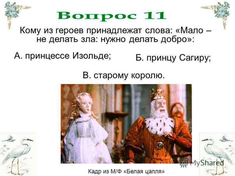 Кому из героев принадлежат слова: «Мало – не делать зла: нужно делать добро»: В. старому королю. Б. принцу Сагиру; А. принцессе Изольде; Кадр из М/Ф «Белая цапля»