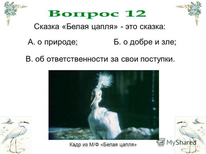 Сказка «Белая цапля» - это сказка: В. об ответственности за свои поступки. Б. о добре и зле;А. о природе; Кадр из М/Ф «Белая цапля»