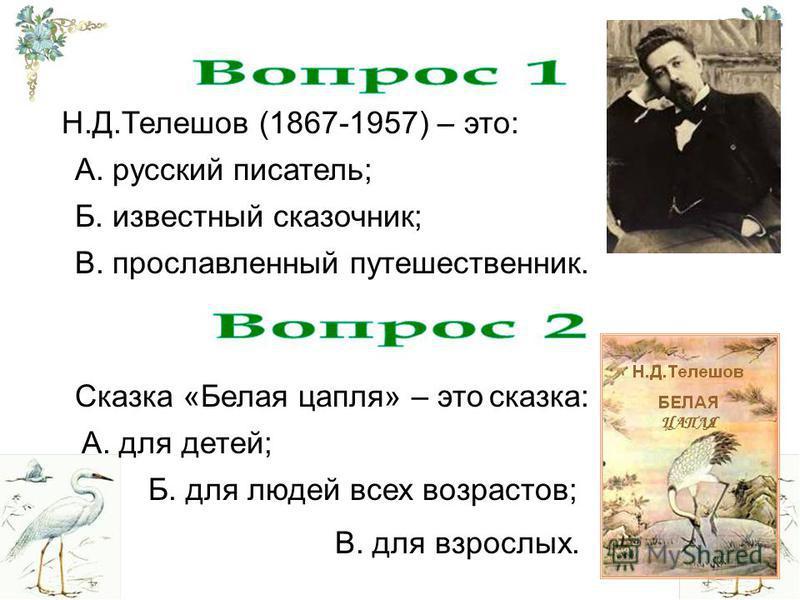 Н.Д.Телешов (1867-1957) – это: А. русский писатель; Б. известный сказочник; В. прославленный путешественник. Сказка «Белая цапля» – это сказка: А. для детей; В. для взрослых. Б. для людей всех возрастов;