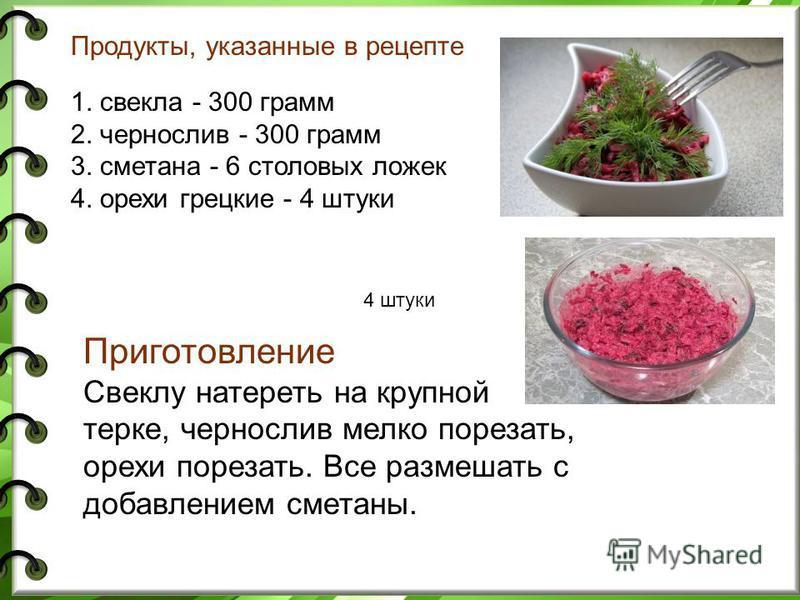 Продукты, указанные в рецепте 1. свекла - 300 грамм 2. чернослив - 300 грамм 3. сметана - 6 столовых ложек 4. орехи грецкие - 4 штуки Приготовление Свеклу натереть на крупной терке, чернослив мелко порезать, орехи порезать. Все размешать с добавление