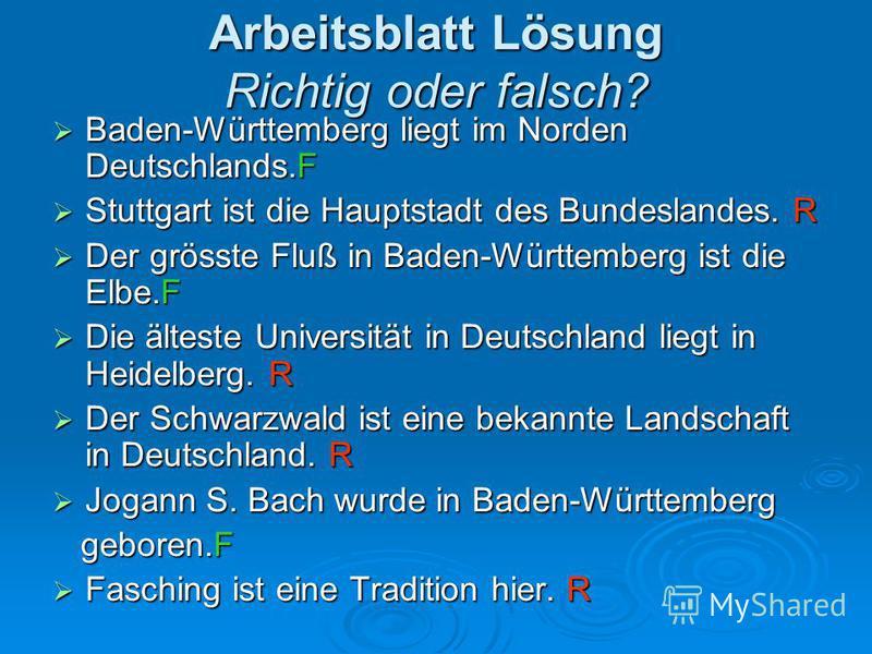Arbeitsblatt Lösung Richtig oder falsch? Baden-Württemberg liegt im Norden Deutschlands.F Baden-Württemberg liegt im Norden Deutschlands.F Stuttgart ist die Hauptstadt des Bundeslandes. R Stuttgart ist die Hauptstadt des Bundeslandes. R Der grösste F