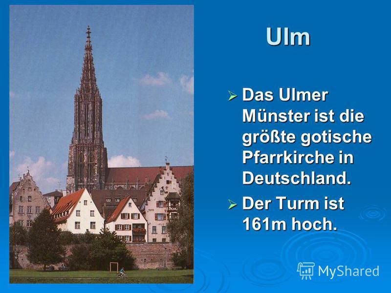 Ulm Das Ulmer Münster ist die größte gotische Pfarrkirche in Deutschland. Das Ulmer Münster ist die größte gotische Pfarrkirche in Deutschland. Der Turm ist 161m hoch. Der Turm ist 161m hoch.