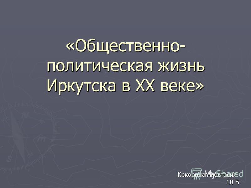 «Общественно- политическая жизнь Иркутска в XX веке» Кокорина Анастасия 10 Б 10 Б