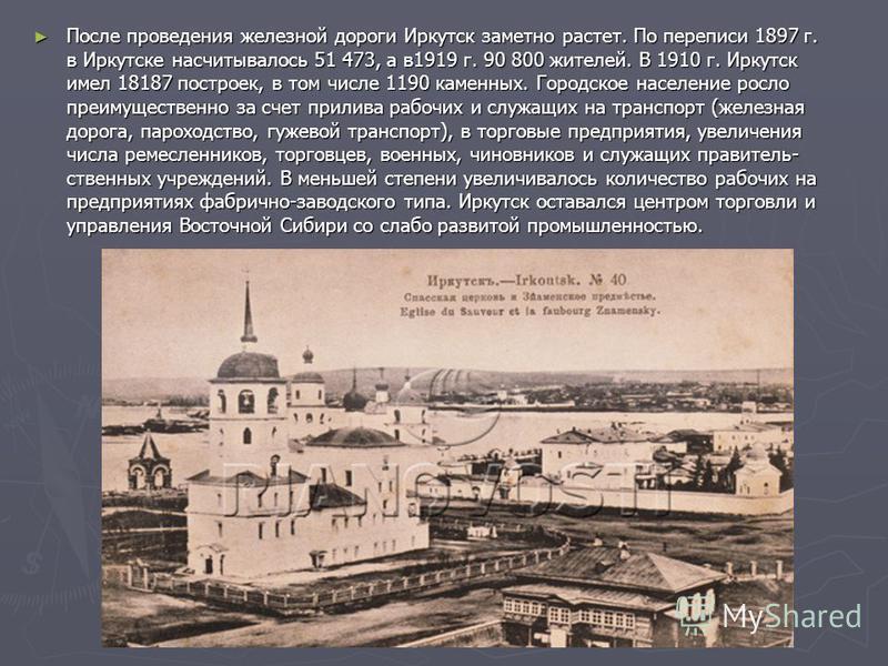 После проведения железной дороги Иркутск заметно растет. По переписи 1897 г. в Иркутске насчитывалось 51 473, а в 1919 г. 90 800 жителей. В 1910 г. Иркутск имел 18187 построек, в том числе 1190 каменных. Городское население росло преимущественно