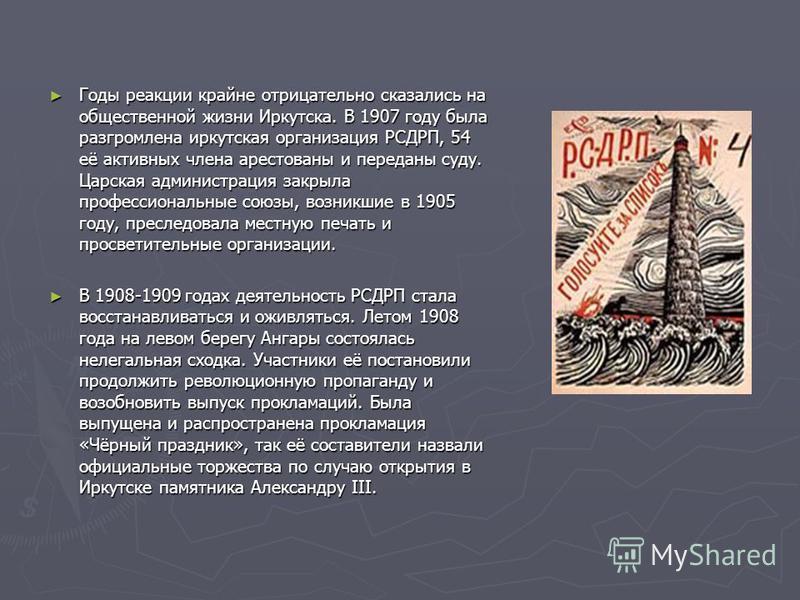 Годы реакции крайне отрицательно сказались на общественной жизни Иркутска. В 1907 году была разгромлена иркутская организация РСДРП, 54 её активных члена арестованы и переданы суду. Царская администрация закрыла профессиональные союзы, возникшие в 19
