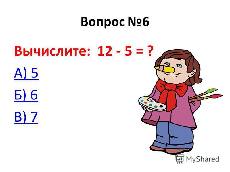 Вопрос 6 Вычислите: 12 - 5 = ? А) 5 Б) 6 В) 7