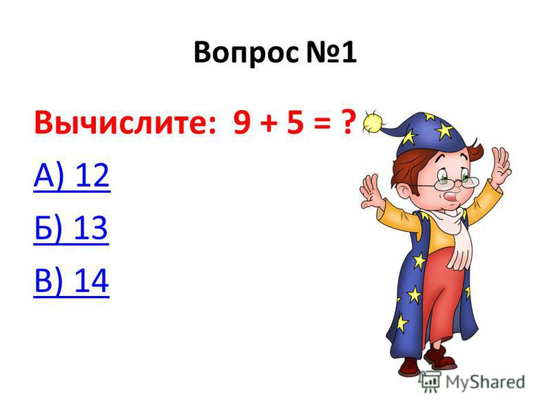Вопрос 1 Вычислите: 9 + 5 = ? А) 12 Б) 13 В) 14
